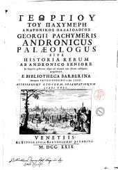 Georgii Pachymeris Andronicus Palaeologus sive Historia rerum ab Andronicoseniore in imperio gestarum usque ad annum eius aetatis undequinquagesimum