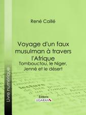 Voyage d'un faux musulman à travers l'Afrique: Tombouctou, le Niger, Jenné et le désert