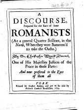 A Discourse, prepared for the ears of some Romanists, at a general quarter sessions, in the North, when they were summon'd to take the oaths, etc