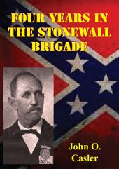 Four Years In The Stonewall Brigade [Illustrated Edition]