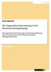 Die Segmentberichterstattung in der Konzernrechnungslegung: Die Segmentberichterstattung in der Rechnungslegung eines Konzerns bei in Deutschland ansässigen Aktiengesellschaften