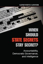When Should State Secrets Stay Secret?: Accountability, Democratic Governance, and Intelligence