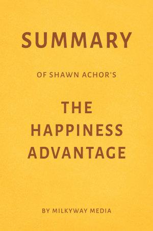 Summary of Shawn Achor   s The Happiness Advantage by Milkyway Media