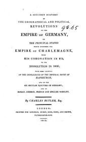 A Succint History of the Geographical and Political Revolutions of the Empire of Germany: Or the Principal States which Composed the Empire of Charlemagne, from His Coronation in 814, to Its Dissolution in 1806; with Some Account of the Genealogies of the Imperial House of Hapsburgh, and of the Six Secular Electors of Germany; and of Roman, German, French and English Nobility