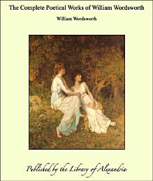 The Complete Poetical Works of William Wordsworth ...