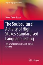 The Sociocultural Activity of High Stakes Standardised Language Testing: TOEIC Washback in a South Korean Context
