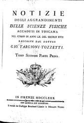 Notizie degli aggrandimenti delle scienze fisiche accaduti in Toscana nel corso di anni LX. del secolo XVII, raccolte dal dottor Gio. Targioni-Tozzetti ...