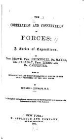 The Correlation and Conservation of Forces: A Series of Expositions, by Prof. Grove, Prof. Helmholtz, Dr. Mayer, Dr. Faraday, Prof. Liebig and Dr. Carpenter. With an Introduction and Brief Biographical Notices of the Chief Promoters of the New Views