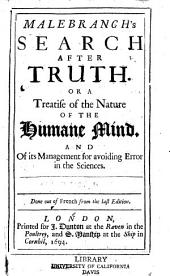 Malebranch's Search After Truth: Or a Treatise of the Nature of the Humane Mind, and of Its Management, for Avoiding Error in the Sciences. To which is Added, the Authors Defence Against the Actions of Monsieur de la Ville. Also the Life of Father Malebranch, with an Account ... of His Controversie with ... Arnaud ... and ... Regis. Written by ... Le Vasseur ... Done Out of French by Richard Sault