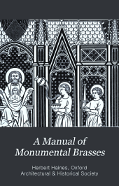 A Manual of Monumental Brasses: Comprising an Introduction to the Study of These Memorials and a List of Those Remaining in the British Isles, Part 1
