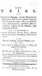 The Trial of W. Wemms, J. Hartegan, W. McCauley, H. White, M. Killroy, W. Warren, J. Carrol, and H. Montgomery, Soldiers in His Majesty's 29th Regiment of Foot, for the Murder of C. Attucks, S. Gray, H. Maverick, J. Caldwell, and P. Carr, on Monday Evening, the 5th of March, 1770, at the Superior Court of Judicature, Court of Assize, and General Goal Delivery, Held at Boston, the 27th Day of November, 1770 ... Taken in Short-hand by H. Hodgson