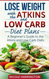 Lose Weight with the Atkins and Low Carb Diet Plans: A Beginner's Guide to the Atkins and Low Carb Diets