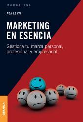 Marketing en esencia: Gestiona tu marca personal, profesional y empresarial