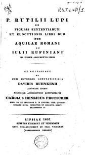 P. Rutilii Lupi De figuris sententiarum et elocutionis libri duo item Aquilae romani et Iulii Rufiniani de eodem argumento libri