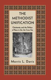 The Methodist Unification: Christianity and the Politics of Race in the Jim Crow Era