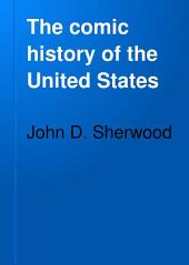 The Comic History of the United States: From a Period Prior to the Discovery of America to Times Long Subsequent to the Present