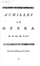 Achilles: An Opera. As it is Perform'd at the Theatre-Royal in Covent-Garden