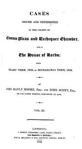 Cases Argued and Determined in the Courts of Common Pleas & Exchequer Chamber, and in the House of Lords: From Michaelmas Term, 1831, to [Trinity Term, 1834], Volume 3