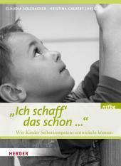 Ich schaff das schon ...: Wie Kinder Selbstkompetenz entwickeln können