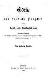 Göthe[,] der deutsche Prophet in der Faust- und Meisterdichtung: Mit einem Anhang der benützten, teilweise erst neu aufgefundenen Quellen in Göthes Werken, Korrespondenzen sc