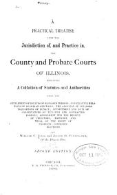A Practical Treatise Upon the Jurisdiction Of, and Practice In, the County and Probate Courts of Illinois: Embracing a Collation of Statutes and Authorities...