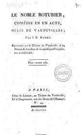 Le noble roturier, comédie en un acte, mêlée de vaudevilles; par J. B. Radet. Représentée sur le Théâtre du Vaudeville, le 24 Ventose de l'an deux de la République Française, une et indivisible
