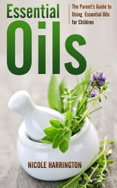 Essential Oils: The Parent's Guide to Using Essential Oils for Children