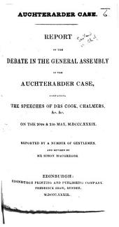 Auchterarder Case. Report of the debate in the General Assembly ... on the 20th and 23d May 1839. Reported by a number of gentlemen, and revised by Mr. S. Macgregor