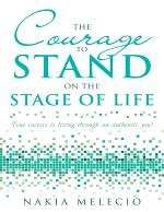 The Courage to Stand On the Stage of Life: True Success Is Living Through an Authentic You!