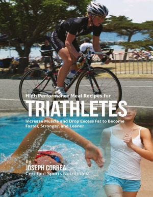 High Performance Meal Recipes for Triathletes  Increase Muscle and Drop Excess Fat to Become Faster  Stronger  and Leaner