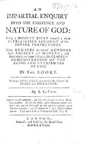 "An Impartial Enquiry into the Existence and Nature of God ... with remarks on several authors both ancient and modern and particularly on some passages in Dr. Clarke's ""Demonstration of the being and attributes of God"" ... With an appendix concerning the nature and attributes of space and duration. By S. C. [i.e. Samuel Colliber.]"