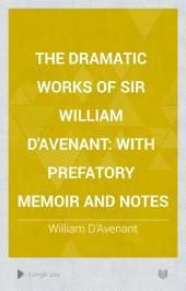 The Dramatic Works of Sir William D'Avenant: With Prefatory Memoir and Notes, Volume 3