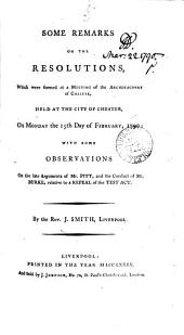 Some Remarks on the Resolutions, which Were Formed at a Meeting of the Archdeaconry of Chester, Held at the City of Chester, on Monday the 15th Day of February, 1790; with Some Observations on the Late Arguments of Mr. Pitt, and the Conduct of Mr. Burke, Relative to a Repeal of the Test Act. By the Rev. J. Smith, Liverpool