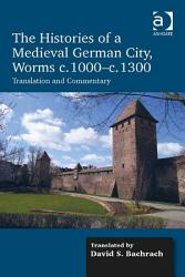 The Histories Of A Medieval German City Worms C 1000 C 1300 Book PDF