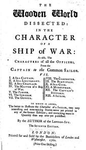 The Wooden World Dissected: In the Character of a Ship of War: as Also, the Characters of All the Officers, from the Captain to the Common Sailor ... To which is Added, the Better to Illustrate the Character of a Sailor, Two Very Interesting and Entertaining Stories Never Yet Printed in Any of the Former Editions; and Containing More in Quantity Than Any Ever Yet Published