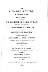 The Pleader's Guide: A Didactic Poem, in Two Parts: Containing the Conduct of a Suit at Law with the Arguments of Counsellor Bother'um and Counsellor Bore'um in an Action Betwixt John-a-Gull and John-a-Gudgeon, for Assault and Battery, at a Late Contested Election