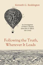 Following the Truth, Wherever It Leads: An Investigation of What Is Reality (and How It Affects Our Lives)