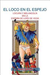 El loco en el espejo: locura y melancolía en la España de Lope de Vega