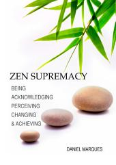 Zen Supremacy: Being, Acknowledging, Perceiving, Changing and Achieving