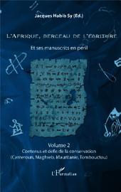 L'Afrique, berceau de l'écriture volume 2: Et ses manuscrits en péril - Contenus et défis de la conservation (Cameroun, Maghreb, Mauritanie, Tombouctou)