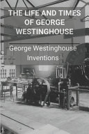The Life And Times Of George Westinghouse PDF