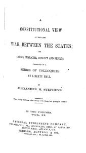 A Constitutional View of the Late War Between the States: Its Causes, Character, Conduct and Results Presented in a Series of Colloquies at Liberty Hall, Volume 2