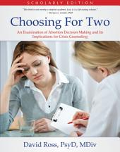 Choosing For Two - Scholarly Edition: An Examination of Abortion Decision Making and Its Implications for Crisis Counseling