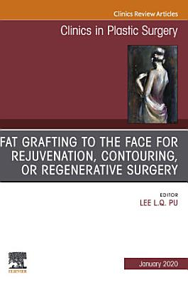 Fat Grafting to the Face for Rejuvenation  Contouring  or Regenerative Surgery  An Issue of Clinics in Plastic Surgery E Book PDF