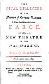 The Rival Milliners: Or, The Humours of Covent-Garden. A Tragi-comi-operatic-pastoral Farce, As it is Acted at the Theatre in the Hay-market