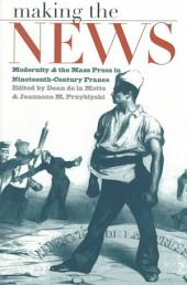 Making the News: Modernity & the Mass Press in Nineteenth-century France