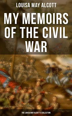My Memoirs of the Civil War  The Louisa May Alcott s Collection PDF