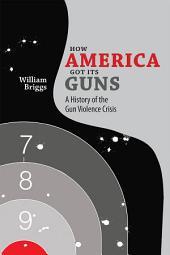 How America Got Its Guns: A History of the Gun Violence Crisis