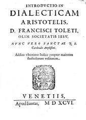 Introductio in dialecticam Aristotelis, D. Francisci Toleti, olim Societatis Iesu, nunc vero sanctae R.E. cardinalis amplissimi. Addito vberrimo indice propter maiorem studiosorum vtilitatem