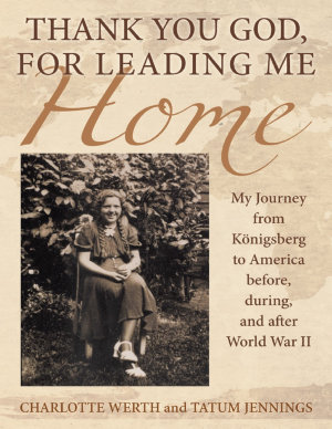 Thank You God  for Leading Me Home  My Journey from K  nigsberg to America Before  During  and After World War II